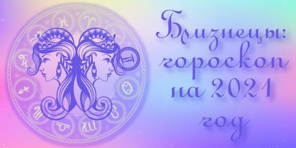 гороскоп 2021 год близнецы